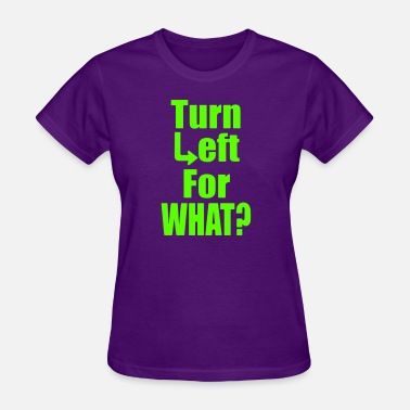 Left Turn Turn Left For What - Women's T-Shirt