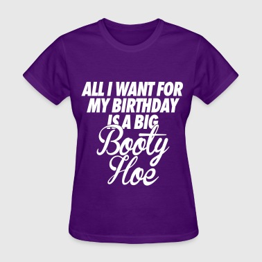 All I Want For My Birthday is a Big Booty Hoe - Women's T-Shirt