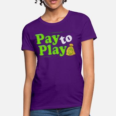 Pay For Play Pay to Play - Women's T-Shirt