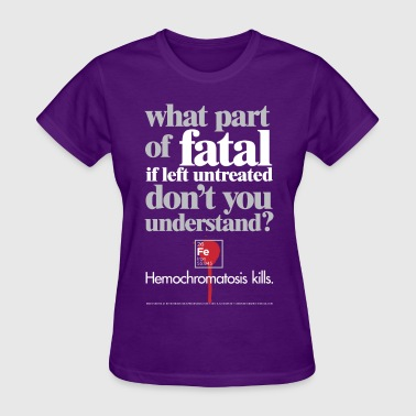 Hemochromatosis Awareness Fatal T-Shirt - Women's T-Shirt