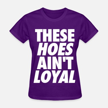 Broke Bitches These Hoes Ain't Loyal - Women's T-Shirt