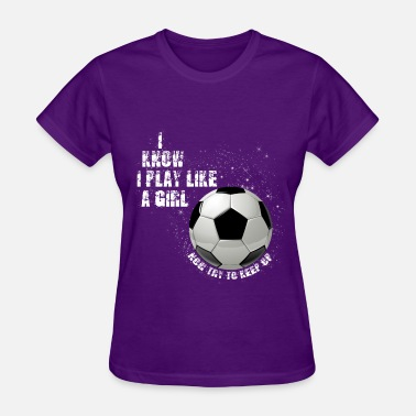 Girls Soccer I know I play like a girl now try to keep up W - Women's T-Shirt