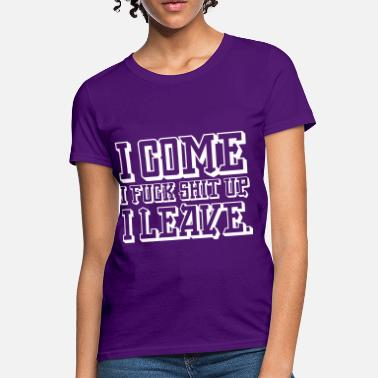 I Come I Fuck Shit Up I Leave I Come I Fuck Shit Up I Leave - Women's T-Shirt