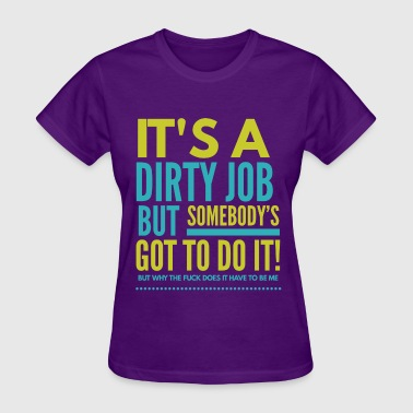 it's a dirty job.. somebody's got to do it - Women's T-Shirt