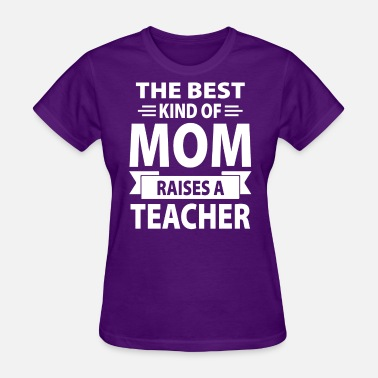 The Best Kind Of Mom Raises A Teacher The Best Kind Of Mom Raises A Teacher - Women's T-Shirt