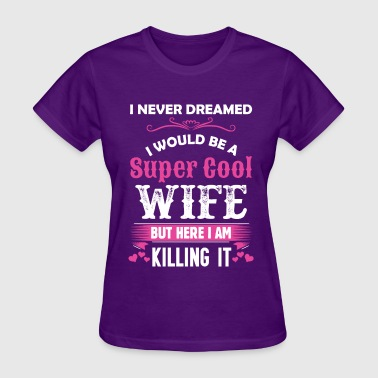 I Never Dreamed I Never Dreamed I Would Be A Super Cool Wife - Women's T-Shirt