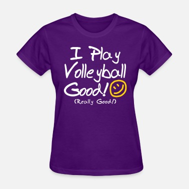I Play Volleyball I Play Volleyball Good! - Women's T-Shirt
