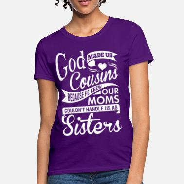 2ffdedff405 Cousin God Made Us Cousins Because He Knew Our Moms - Women  39 s. Women s T -Shirt. God ...