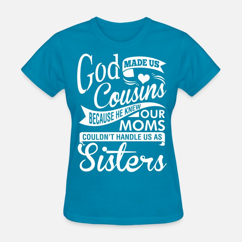 God Made Us Cousins Because He Knew Our Moms Womens T Shirt