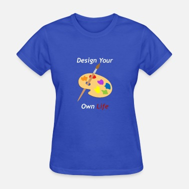 Design Your Own Flower Design Your Own Life - Women's T-Shirt