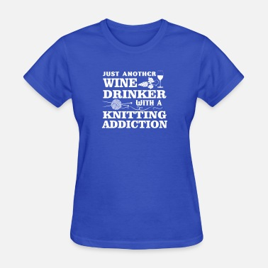 Wine Addiction Wine Drinker With A Knitting Addiction - Women's T-Shirt
