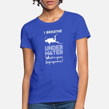 Underwater I breathe underwater what s your superpower diving - Women's T-Shirt