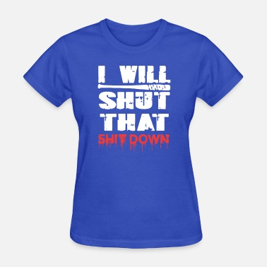 I Will Shut That Shit Down I Will Shut That Shit Down - Women's T-Shirt
