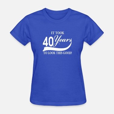 Look Good 40 Years It took 40 years to look this good - Women's T-Shirt