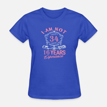 I Am 34 I am not 34 I am 18 with 16 years experience - Women's T-Shirt