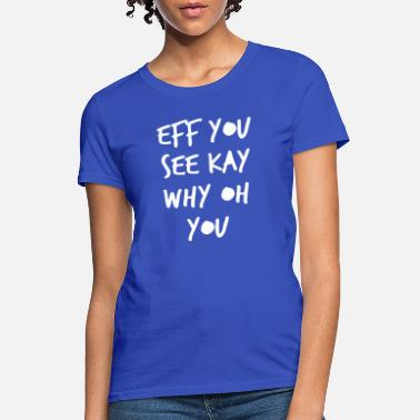 Eff Eff you see kay why oh you - Women's T-Shirt
