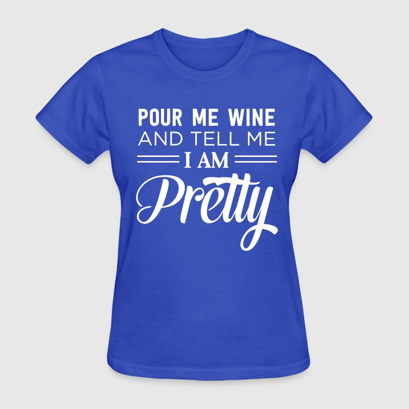 Pour me wine and tell me I am pretty - Women's T-Shirt