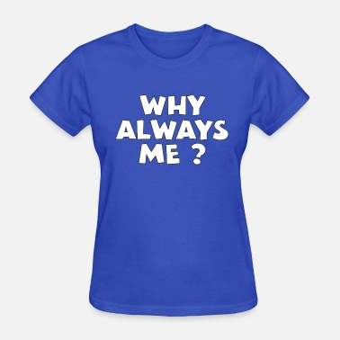 Why Always Me why always me? tshirt - Women's T-Shirt