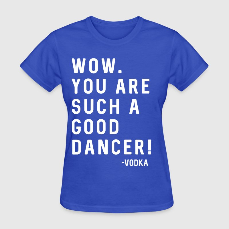 You are such a good dancer. Vodka - Women's T-Shirt