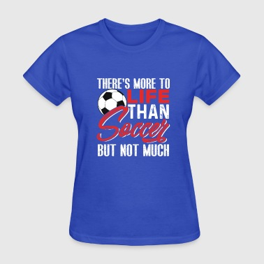 There's More To Life Than Soccer But Not Much - Women's T-Shirt