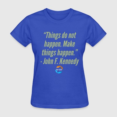 Things Happen Things do not happen, make things happen - Women's T-Shirt