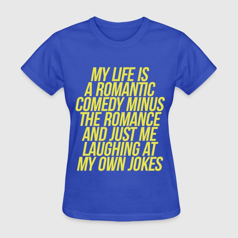 My Life Is A Romantic Comedy Minus The Romance - Women's T-Shirt