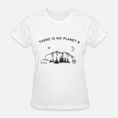 Planet there is no planet b thing life this is my life in - Women's T-Shirt
