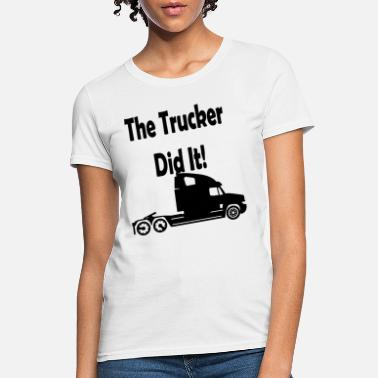 The TRUCKER did it Maternity Personalized humourus - Women's T-Shirt