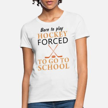 Inspirational Hockey Quotes born to play hockey forced to go to school team wo - Women's T-Shirt