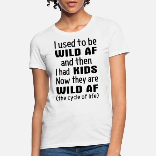 94c978c29 i used to be wild af and i had kids now they are w Women's T-Shirt ...