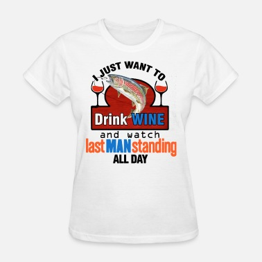 Standing i just want to drink wine and watch last man stand - Women's T-Shirt