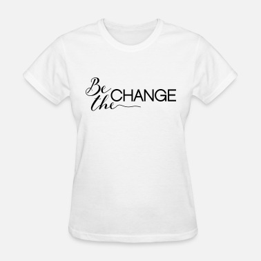 Be The Change Be the Change - Women's T-Shirt