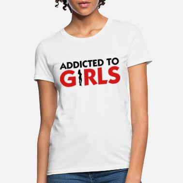 eb673a22a Addicted To Girls Addicted to Girls! - Women's T-Shirt
