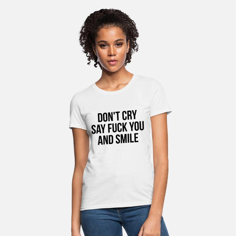 Don't Cry Say Fuck You And Smile T-Shirts - Don't cry say fuck you and smile - Women's T-Shirt white