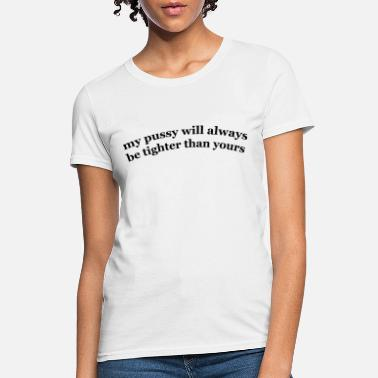 Tight My pussy will always be tighter than yours - Women's T-Shirt