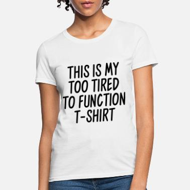 Tired This is my too tired to function t-shirt - Women's T-Shirt