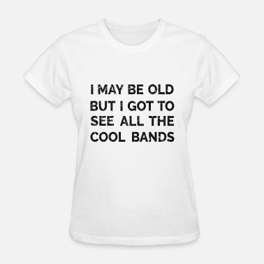 All The Cool Bands I may be old but I got to see all the Cool Bands - Women's T-Shirt