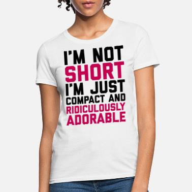 318d87438f Funny Short People I'm Not Short Funny Quote - Women'. Women's T- Shirt