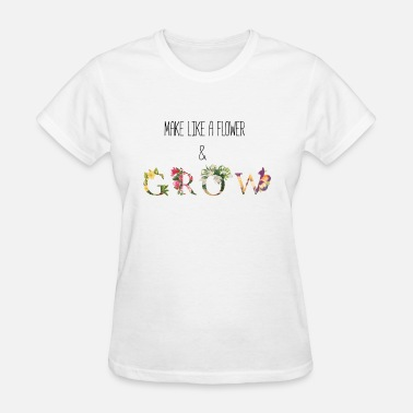 Positive Make Like A Flower & Grow - Women's T-Shirt