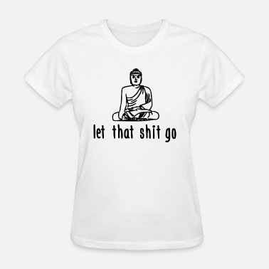 Let Shit Go let that shit go - Women's T-Shirt