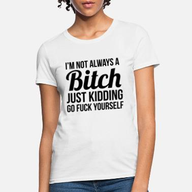 Bitch I'm not always a bitch just kidding - Women's T-Shirt