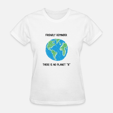 A Friendly Reminder FRIENDLY REMINDER THERE IS NO PLANET B - Women's T-Shirt