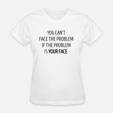 Problem Attitude You Can't Face The Problem - Women's T-Shirt
