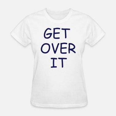 Funny Older Quote get over it funny quote - Women's T-Shirt