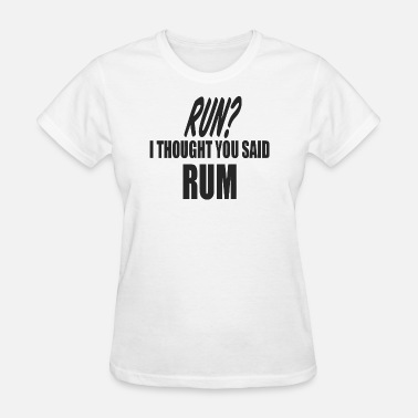 Run I Thought You Said Rum Run i though you said RUM - Women's T-Shirt