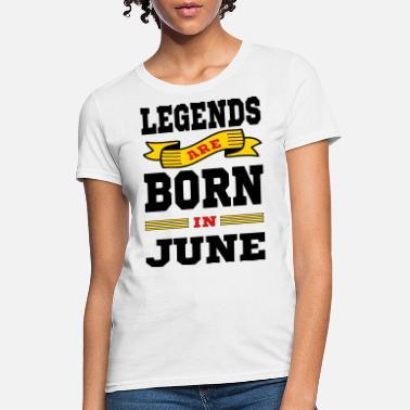 065cd793 Born In June Legends Are Born In June - Women's T-. Women's T-Shirt
