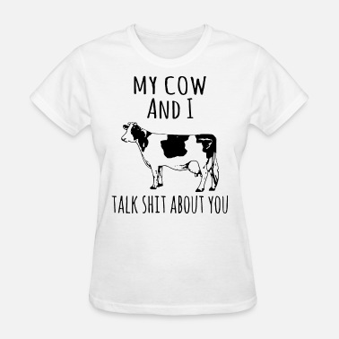 Cow Shit my cow and I talk shit about you cow t shirts - Women's T-Shirt