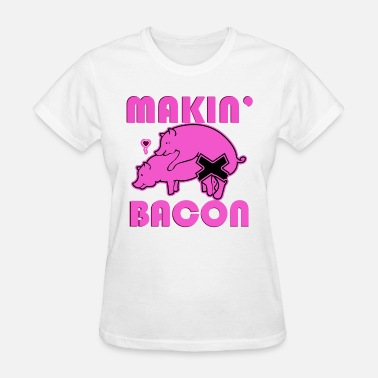 Makin Bacon Makin Bacon Pig Sex Yum Delicious Food Porn Paleo - Women's T-Shirt