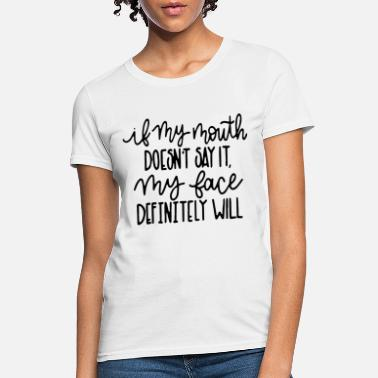 Mouth if my mouth doesnt say it my face definitely will - Women's T-Shirt