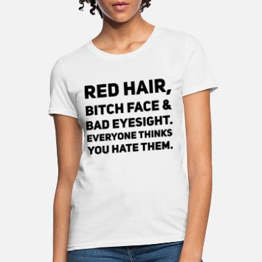 Bad Bitch red hair bitch face bad eyesight everyone thinks y - Women's T-Shirt